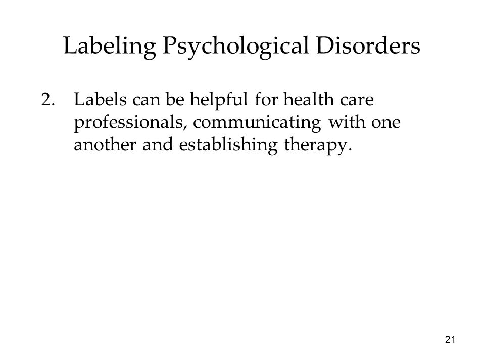 21 Labeling Psychological Disorders 2.Labels can be helpful for health care professionals, communicating with one another and establishing therapy.