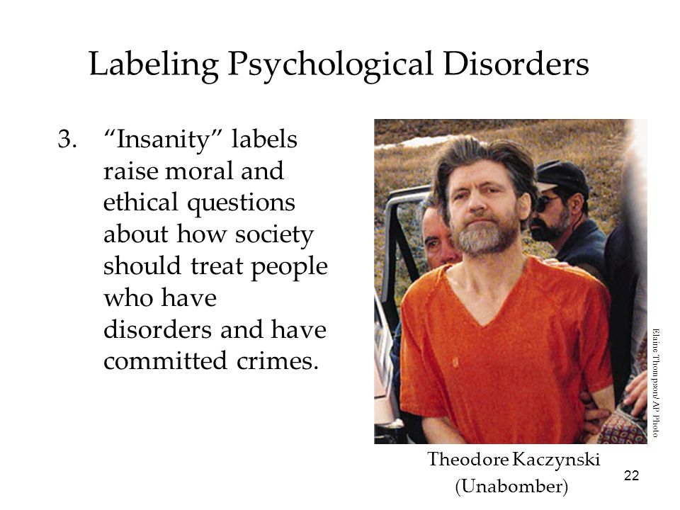 22 Labeling Psychological Disorders 3. Insanity labels raise moral and ethical questions about how society should treat people who have disorders and have committed crimes.