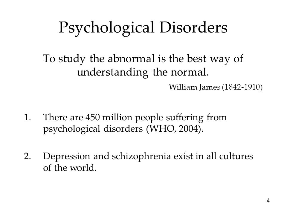4 Psychological Disorders To study the abnormal is the best way of understanding the normal.