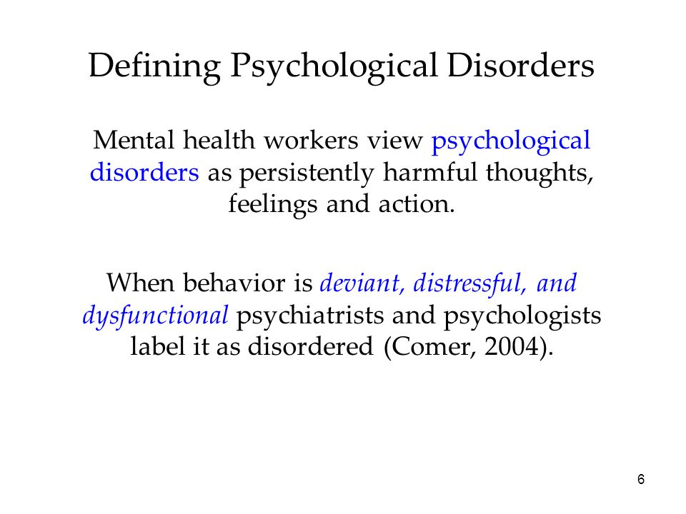 6 Defining Psychological Disorders Mental health workers view psychological disorders as persistently harmful thoughts, feelings and action.
