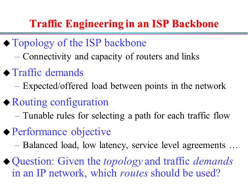 Traffic Engineering in an ISP Backbone  Topology of the ISP backbone –Connectivity and capacity of routers and links  Traffic demands –Expected/offered load between points in the network  Routing configuration –Tunable rules for selecting a path for each traffic flow  Performance objective –Balanced load, low latency, service level agreements …  Question: Given the topology and traffic demands in an IP network, which routes should be used