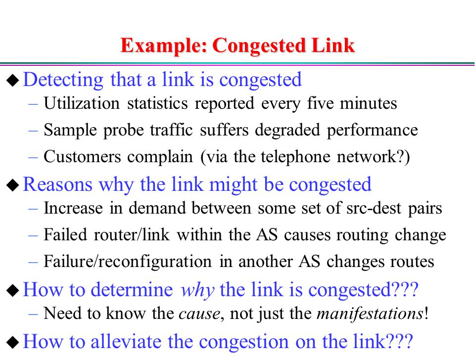 Example: Congested Link  Detecting that a link is congested –Utilization statistics reported every five minutes –Sample probe traffic suffers degraded performance –Customers complain (via the telephone network )  Reasons why the link might be congested –Increase in demand between some set of src-dest pairs –Failed router/link within the AS causes routing change –Failure/reconfiguration in another AS changes routes  How to determine why the link is congested .