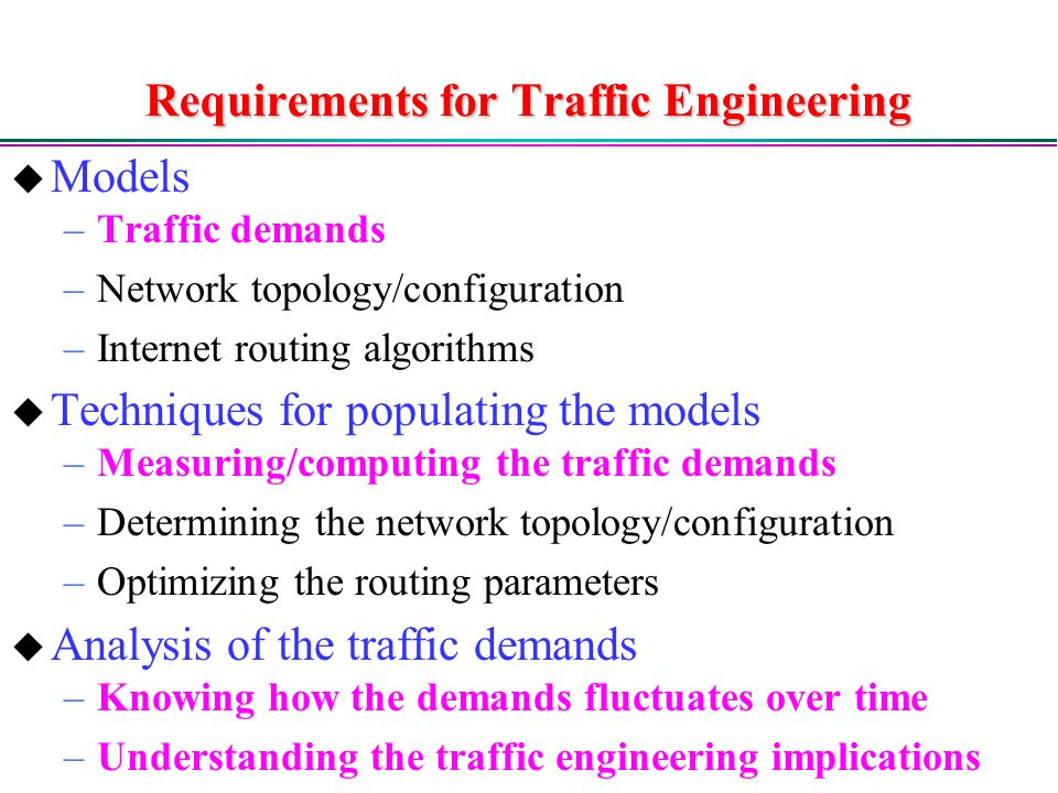 Requirements for Traffic Engineering  Models –Traffic demands –Network topology/configuration –Internet routing algorithms  Techniques for populating the models –Measuring/computing the traffic demands –Determining the network topology/configuration –Optimizing the routing parameters  Analysis of the traffic demands –Knowing how the demands fluctuates over time –Understanding the traffic engineering implications