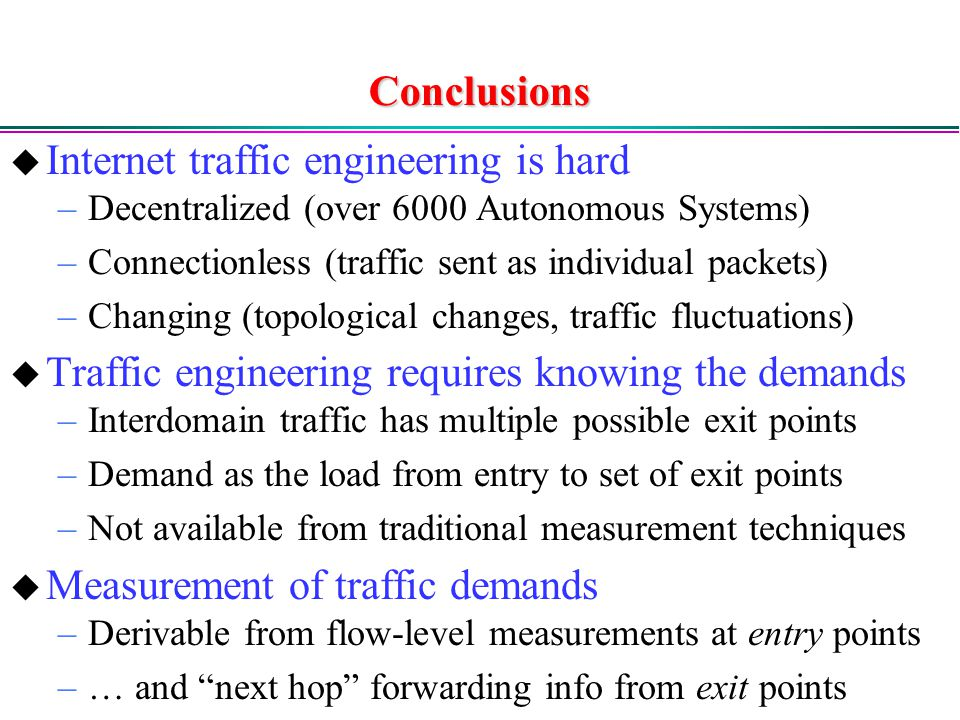 Conclusions  Internet traffic engineering is hard –Decentralized (over 6000 Autonomous Systems) –Connectionless (traffic sent as individual packets) –Changing (topological changes, traffic fluctuations)  Traffic engineering requires knowing the demands –Interdomain traffic has multiple possible exit points –Demand as the load from entry to set of exit points –Not available from traditional measurement techniques  Measurement of traffic demands –Derivable from flow-level measurements at entry points –… and next hop forwarding info from exit points