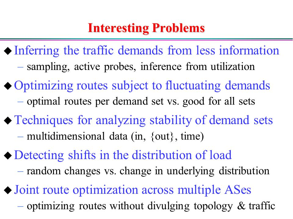 Interesting Problems  Inferring the traffic demands from less information –sampling, active probes, inference from utilization  Optimizing routes subject to fluctuating demands –optimal routes per demand set vs.