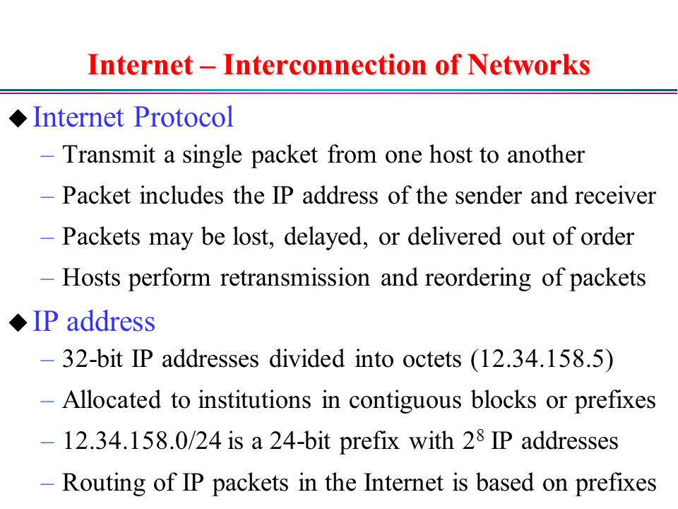 Internet – Interconnection of Networks  Internet Protocol –Transmit a single packet from one host to another –Packet includes the IP address of the sender and receiver –Packets may be lost, delayed, or delivered out of order –Hosts perform retransmission and reordering of packets  IP address –32-bit IP addresses divided into octets ( ) –Allocated to institutions in contiguous blocks or prefixes – /24 is a 24-bit prefix with 2 8 IP addresses –Routing of IP packets in the Internet is based on prefixes