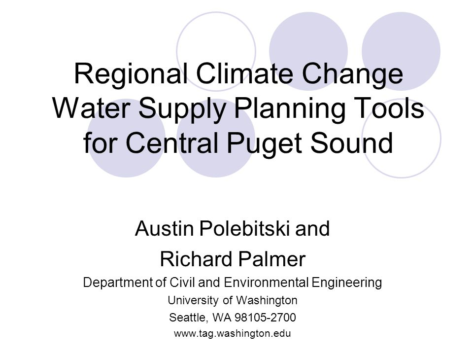 Regional Climate Change Water Supply Planning Tools for Central Puget Sound Austin Polebitski and Richard Palmer Department of Civil and Environmental Engineering University of Washington Seattle, WA