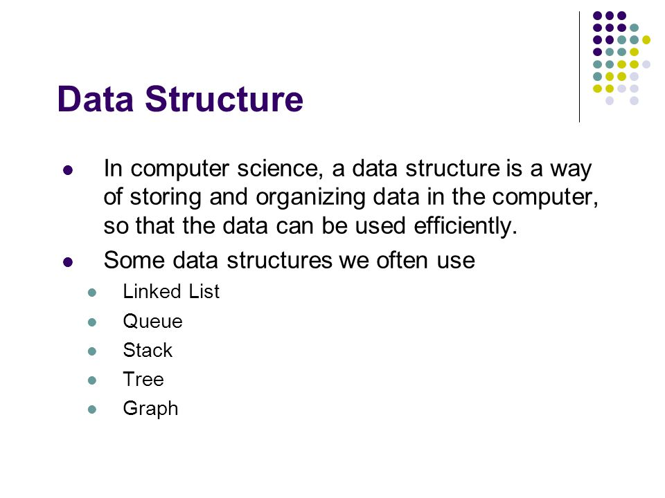 Data Structure In computer science, a data structure is a way of storing and organizing data in the computer, so that the data can be used efficiently.