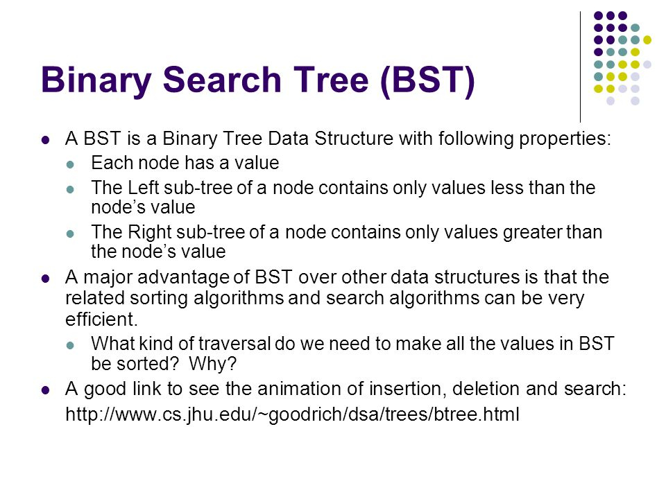 Binary Search Tree (BST) A BST is a Binary Tree Data Structure with following properties: Each node has a value The Left sub-tree of a node contains only values less than the node's value The Right sub-tree of a node contains only values greater than the node's value A major advantage of BST over other data structures is that the related sorting algorithms and search algorithms can be very efficient.