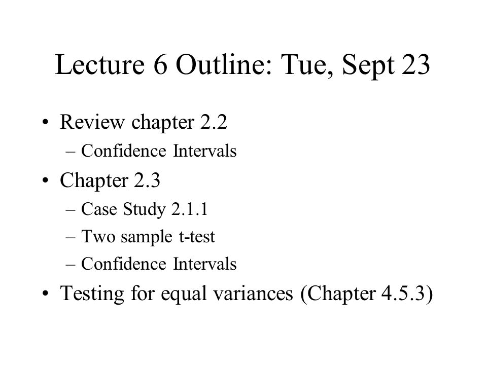 Lecture 6 Outline: Tue, Sept 23 Review chapter 2.2 –Confidence Intervals Chapter 2.3 –Case Study –Two sample t-test –Confidence Intervals Testing for equal variances (Chapter 4.5.3)