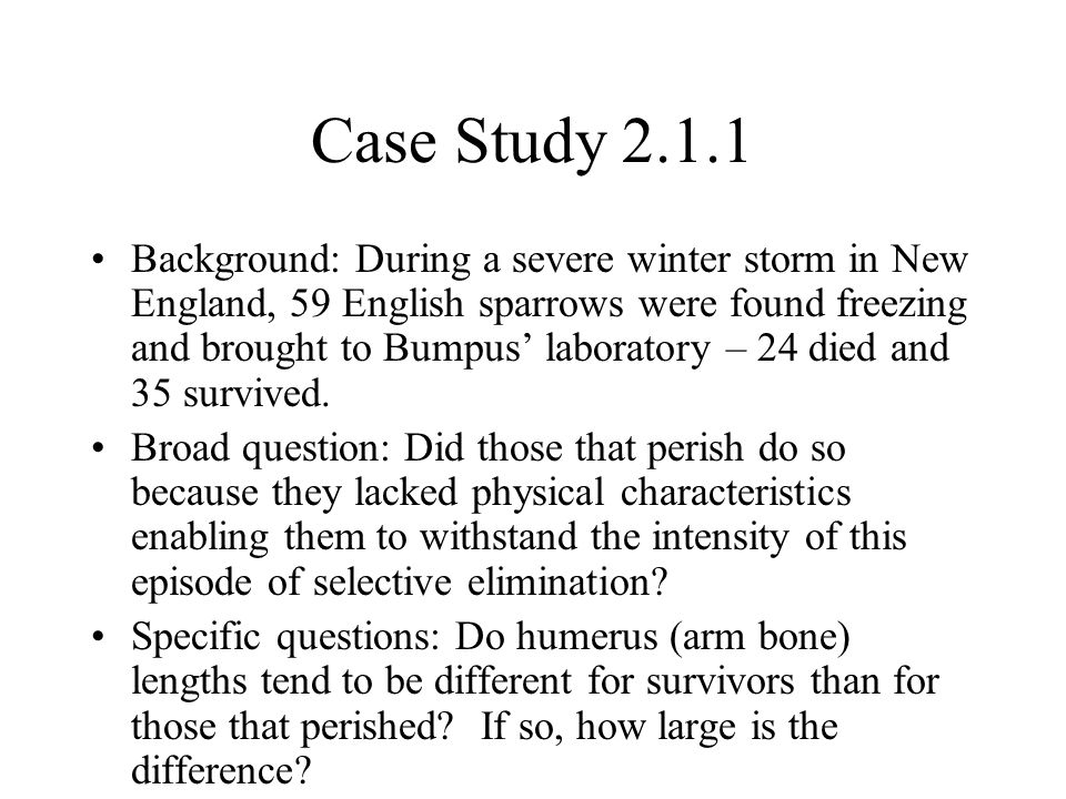 Case Study Background: During a severe winter storm in New England, 59 English sparrows were found freezing and brought to Bumpus' laboratory – 24 died and 35 survived.