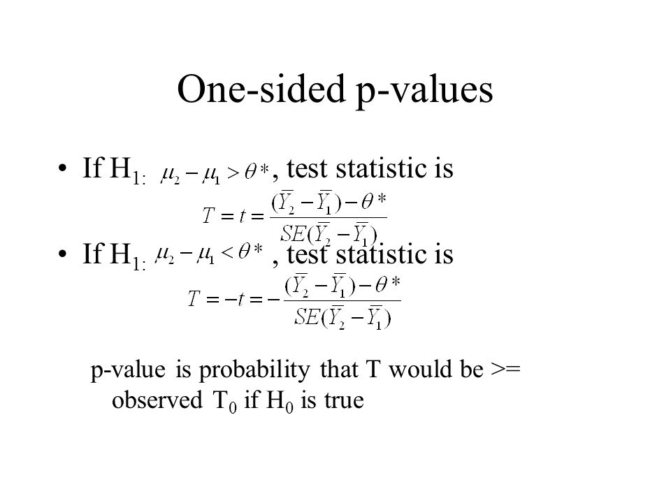 One-sided p-values If H 1:, test statistic is If H 1:, test statistic is p-value is probability that T would be >= observed T 0 if H 0 is true