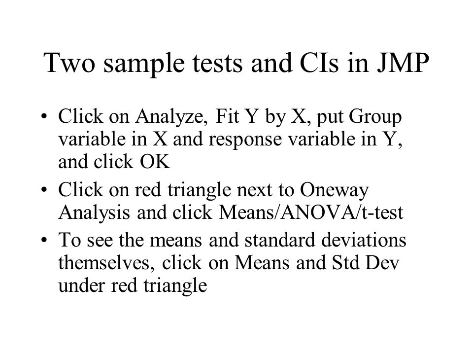 Two sample tests and CIs in JMP Click on Analyze, Fit Y by X, put Group variable in X and response variable in Y, and click OK Click on red triangle next to Oneway Analysis and click Means/ANOVA/t-test To see the means and standard deviations themselves, click on Means and Std Dev under red triangle