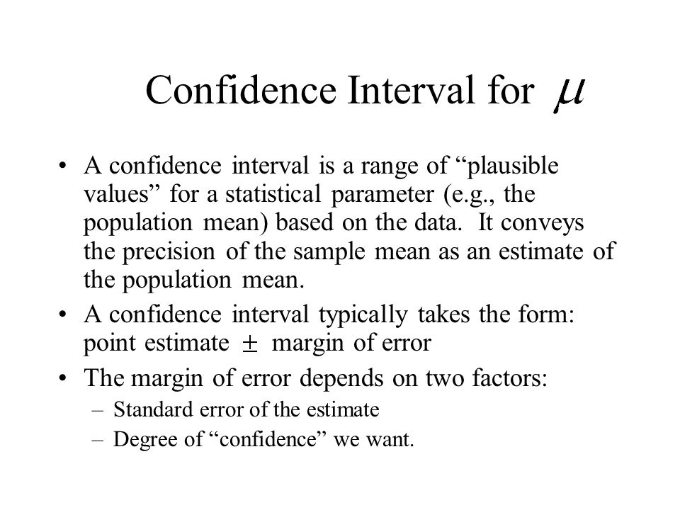 Confidence Interval for A confidence interval is a range of plausible values for a statistical parameter (e.g., the population mean) based on the data.