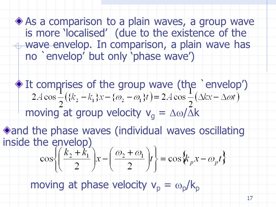 16 `envelop' (group waves) Phase waves The resultant wave is a 'wave group' comprise of an `envelop' (or the group wave) and a phase waves