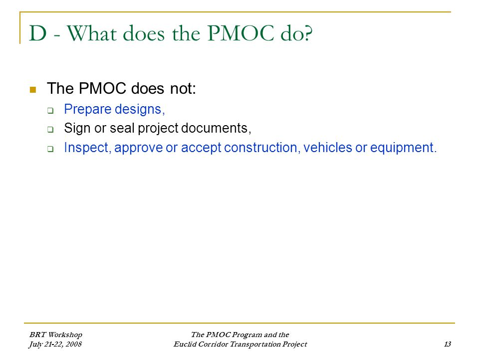 BRT Workshop July 21-22, 2008 The PMOC Program and the Euclid Corridor Transportation Project13 D - What does the PMOC do.