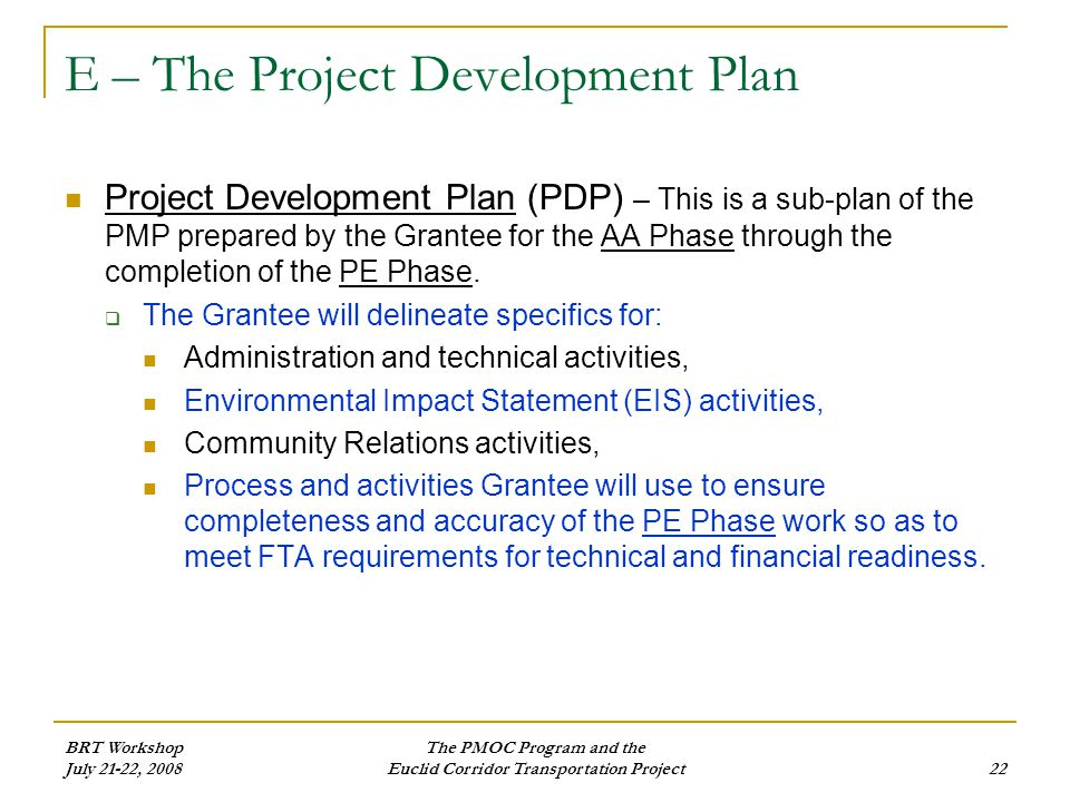 BRT Workshop July 21-22, 2008 The PMOC Program and the Euclid Corridor Transportation Project22 E – The Project Development Plan Project Development Plan (PDP) – This is a sub-plan of the PMP prepared by the Grantee for the AA Phase through the completion of the PE Phase.