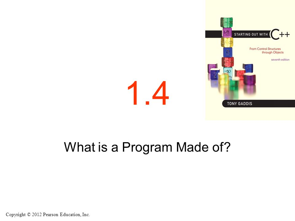 Copyright © 2012 Pearson Education, Inc. 1.4 What is a Program Made of