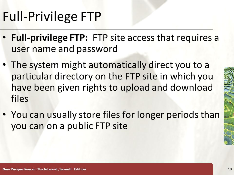XP Full-Privilege FTP Full-privilege FTP: FTP site access that requires a user name and password The system might automatically direct you to a particular directory on the FTP site in which you have been given rights to upload and download files You can usually store files for longer periods than you can on a public FTP site New Perspectives on The Internet, Seventh Edition13