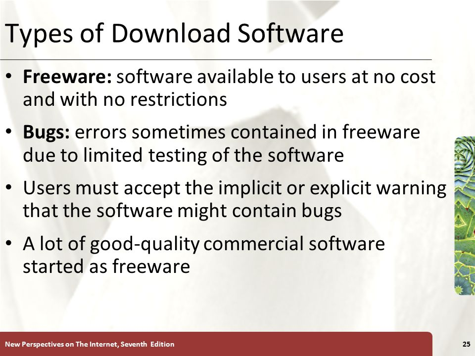 XP Types of Download Software Freeware: software available to users at no cost and with no restrictions Bugs: errors sometimes contained in freeware due to limited testing of the software Users must accept the implicit or explicit warning that the software might contain bugs A lot of good-quality commercial software started as freeware New Perspectives on The Internet, Seventh Edition25