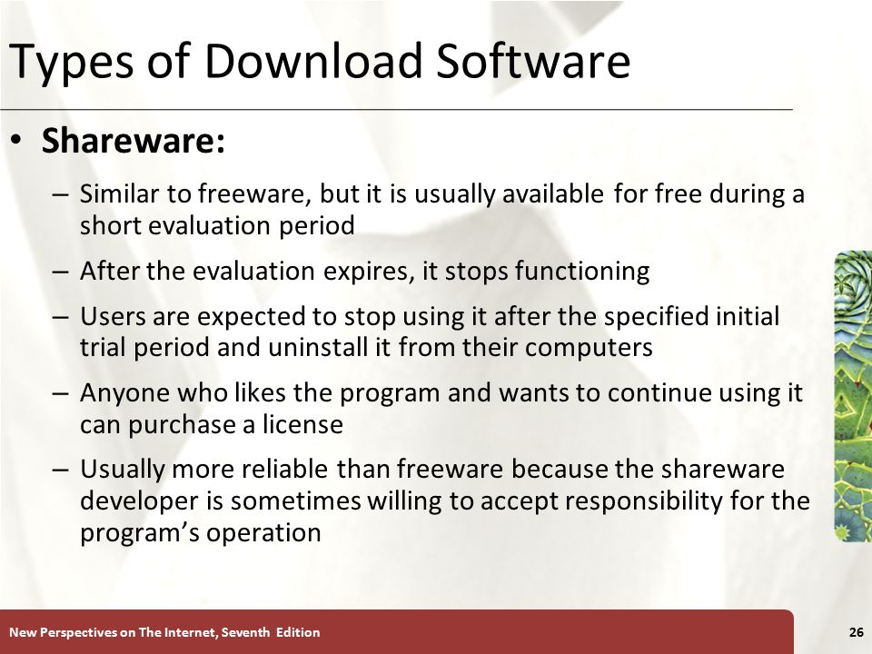 XP Types of Download Software Shareware: – Similar to freeware, but it is usually available for free during a short evaluation period – After the evaluation expires, it stops functioning – Users are expected to stop using it after the specified initial trial period and uninstall it from their computers – Anyone who likes the program and wants to continue using it can purchase a license – Usually more reliable than freeware because the shareware developer is sometimes willing to accept responsibility for the program's operation New Perspectives on The Internet, Seventh Edition26