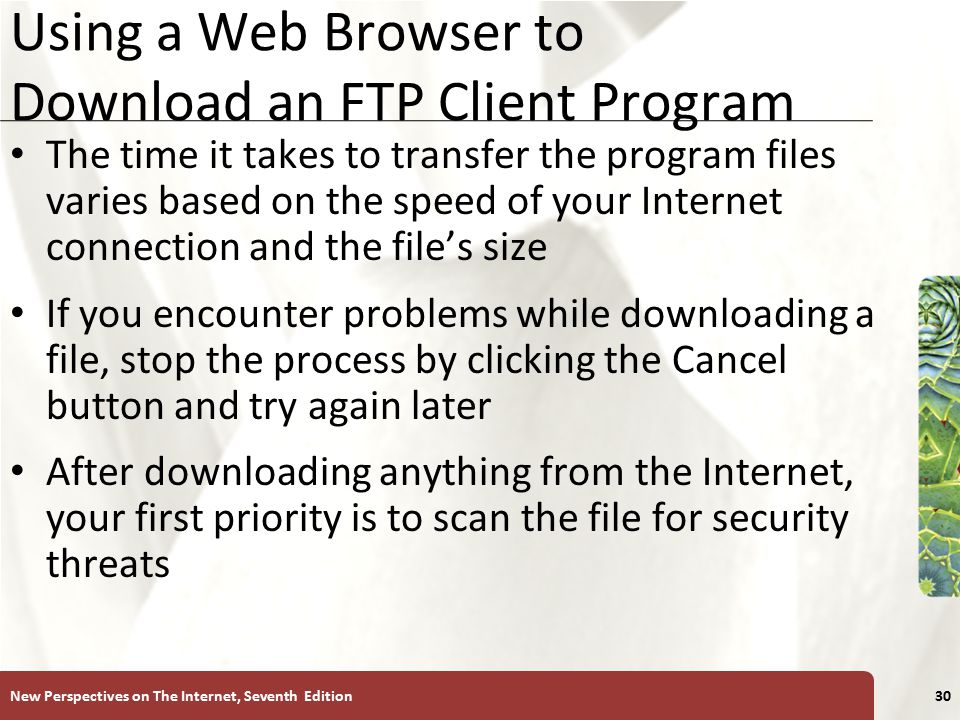 XP Using a Web Browser to Download an FTP Client Program The time it takes to transfer the program files varies based on the speed of your Internet connection and the file's size If you encounter problems while downloading a file, stop the process by clicking the Cancel button and try again later After downloading anything from the Internet, your first priority is to scan the file for security threats New Perspectives on The Internet, Seventh Edition30