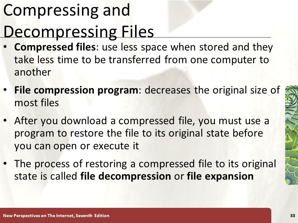 XP Compressing and Decompressing Files Compressed files: use less space when stored and they take less time to be transferred from one computer to another File compression program: decreases the original size of most files After you download a compressed file, you must use a program to restore the file to its original state before you can open or execute it The process of restoring a compressed file to its original state is called file decompression or file expansion New Perspectives on The Internet, Seventh Edition33