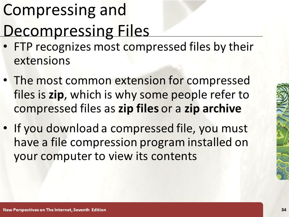 XP Compressing and Decompressing Files FTP recognizes most compressed files by their extensions The most common extension for compressed files is zip, which is why some people refer to compressed files as zip files or a zip archive If you download a compressed file, you must have a file compression program installed on your computer to view its contents New Perspectives on The Internet, Seventh Edition34