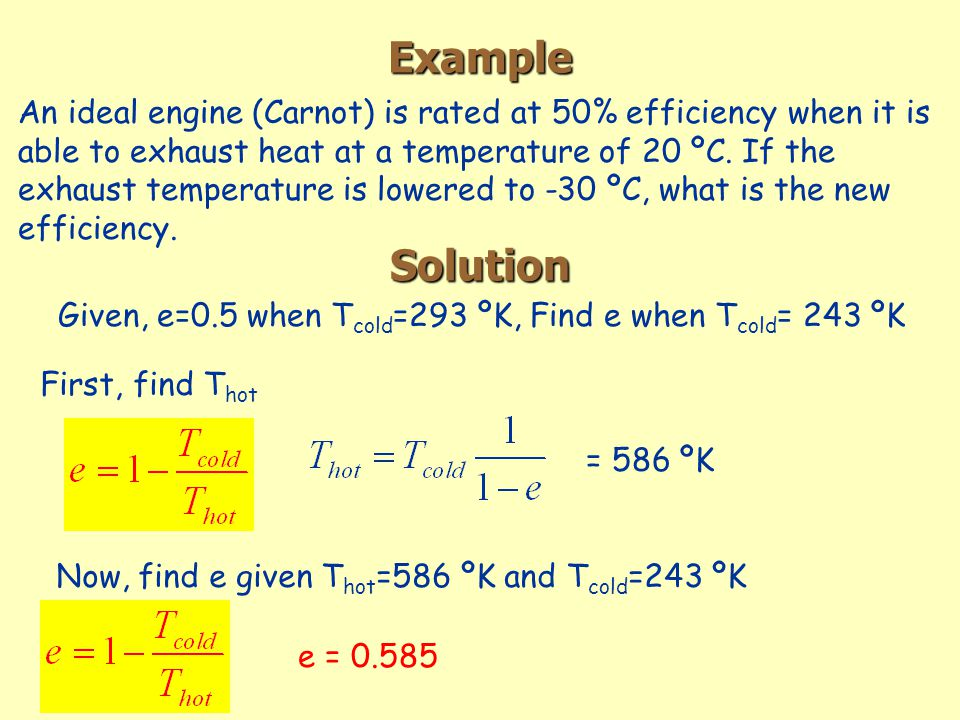Example An ideal engine (Carnot) is rated at 50% efficiency when it is able to exhaust heat at a temperature of 20 ºC.