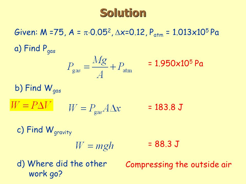 Solution Given: M =75, A =  ,  x=0.12, P atm = 1.013x10 5 Pa a) Find P gas = 1.950x10 5 Pa b) Find W gas = J c) Find W gravity = 88.3 J d) Where did the other work go.