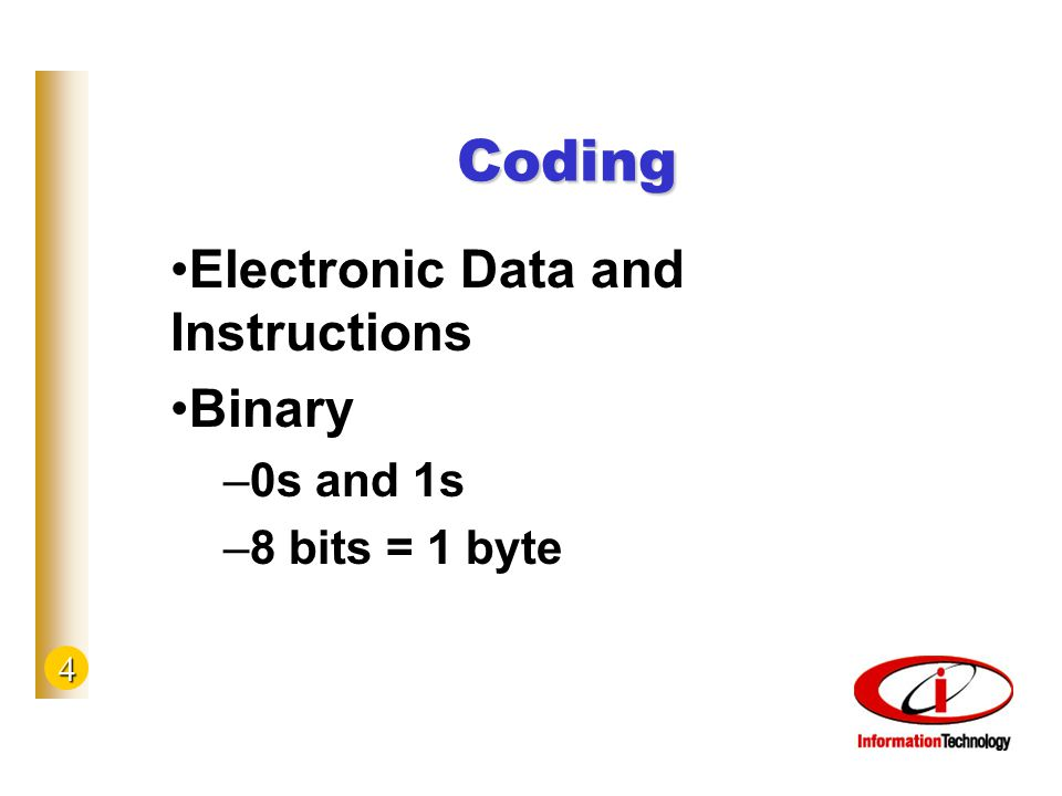 4 Coding Electronic Data and Instructions Binary –0s and 1s –8 bits = 1 byte