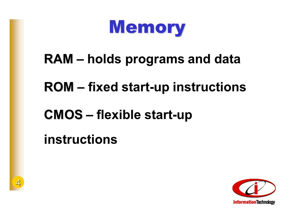 4 Memory RAM RAM – holds programs and data ROM ROM – fixed start-up instructions CMOS CMOS – flexible start-up instructions