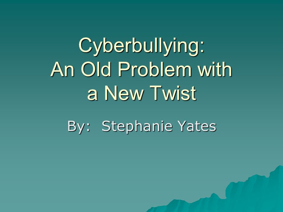 Cyberbullying: An Old Problem with a New Twist By: Stephanie Yates