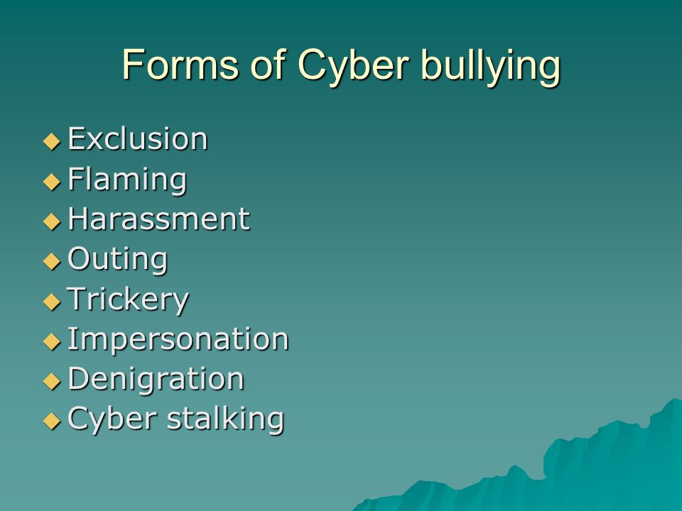 Forms of Cyber bullying  Exclusion  Flaming  Harassment  Outing  Trickery  Impersonation  Denigration  Cyber stalking