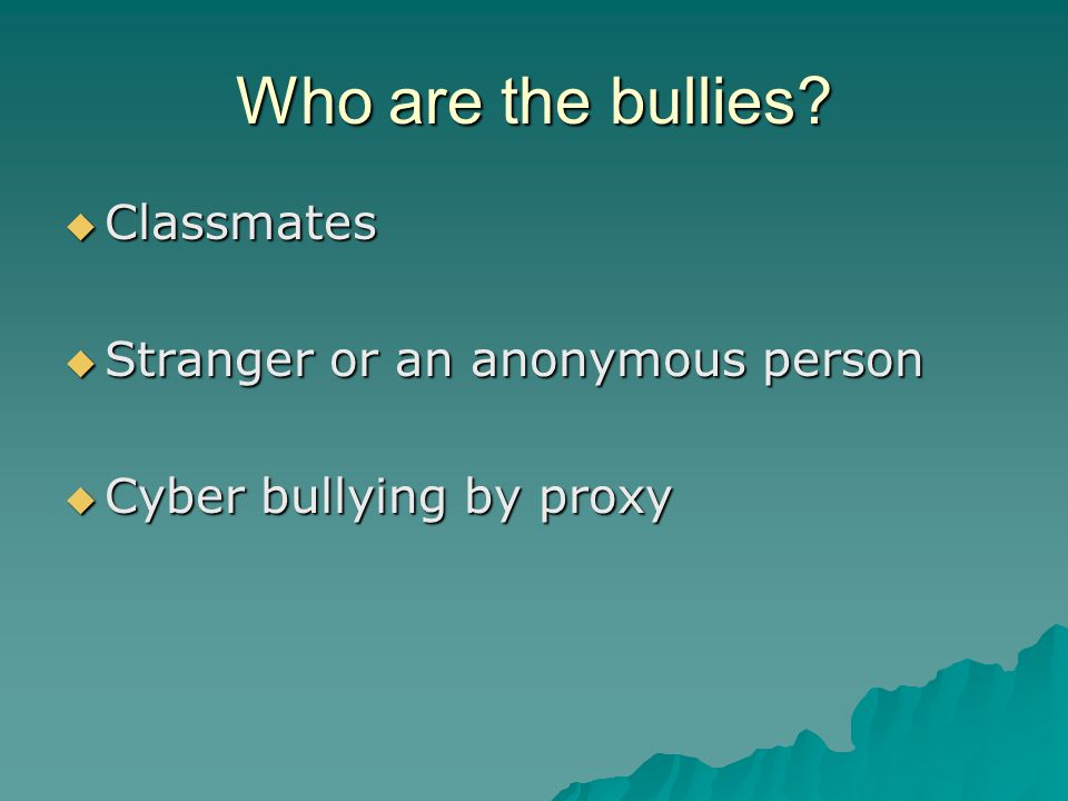 Who are the bullies  Classmates  Stranger or an anonymous person  Cyber bullying by proxy