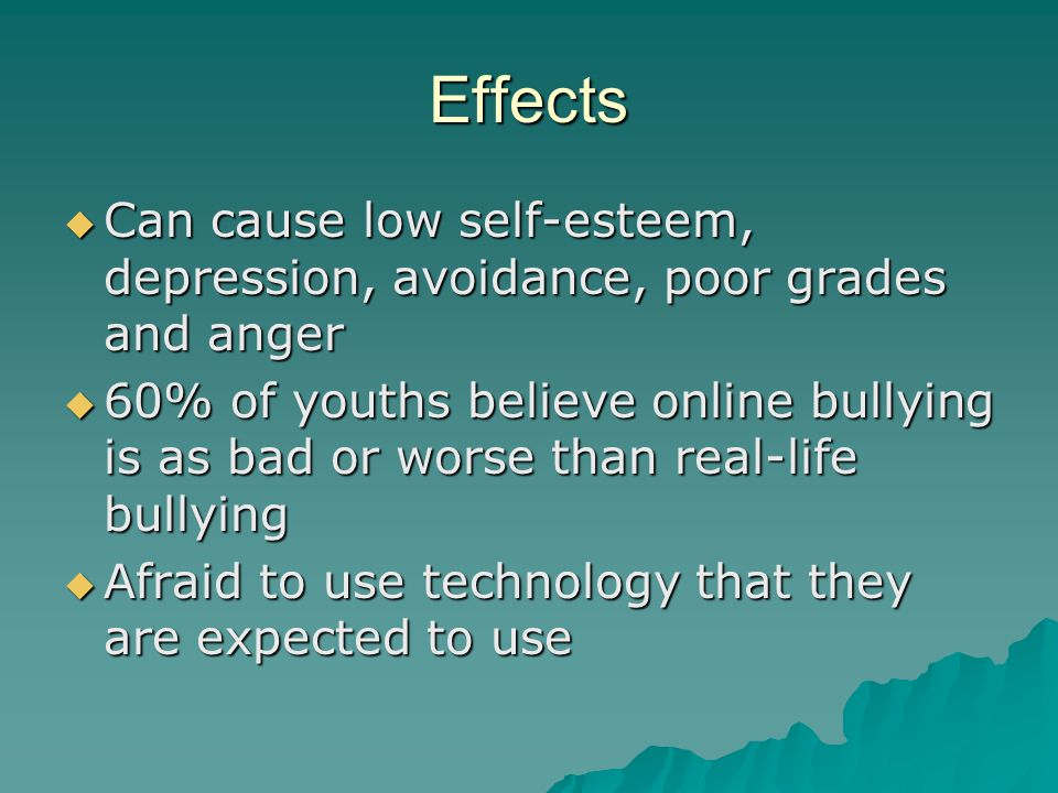 Effects  Can cause low self-esteem, depression, avoidance, poor grades and anger  60% of youths believe online bullying is as bad or worse than real-life bullying  Afraid to use technology that they are expected to use