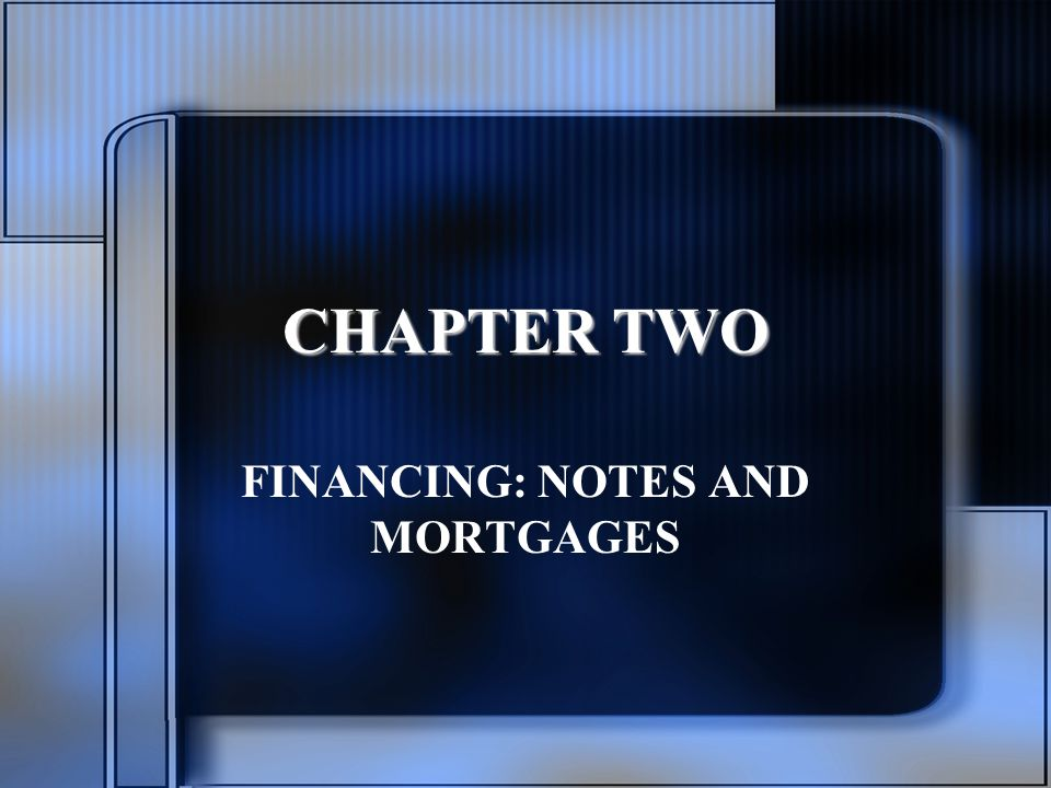 CHAPTER TWO FINANCING: NOTES AND MORTGAGES