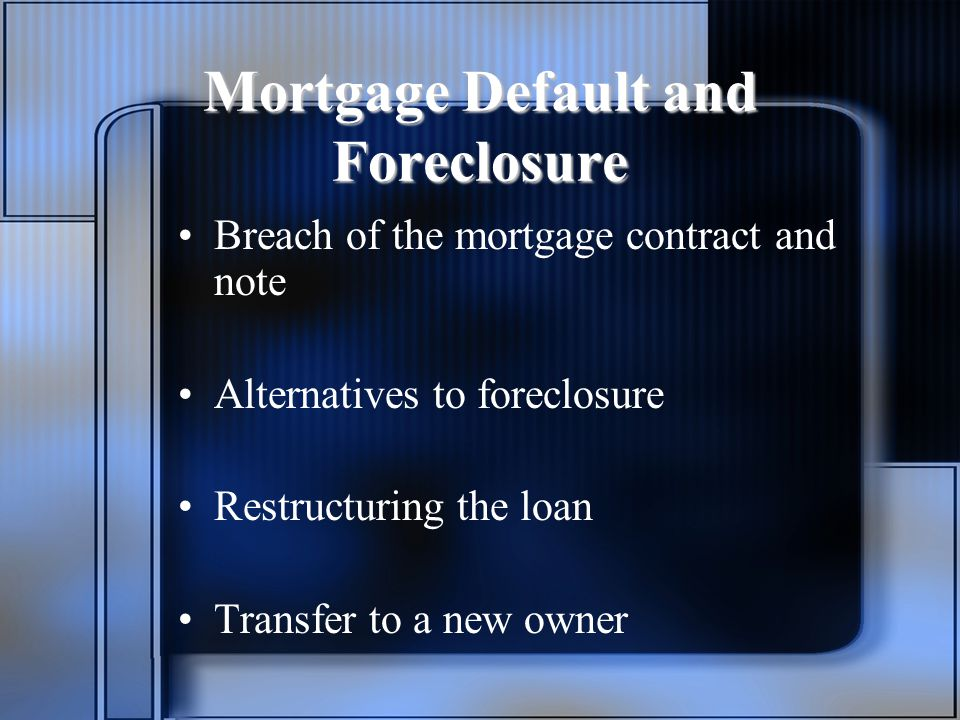 Mortgage Default and Foreclosure Breach of the mortgage contract and note Alternatives to foreclosure Restructuring the loan Transfer to a new owner