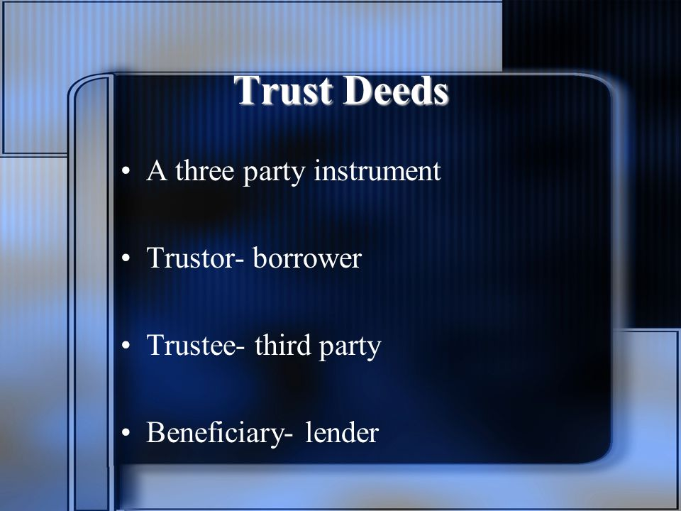 Trust Deeds A three party instrument Trustor- borrower Trustee- third party Beneficiary- lender