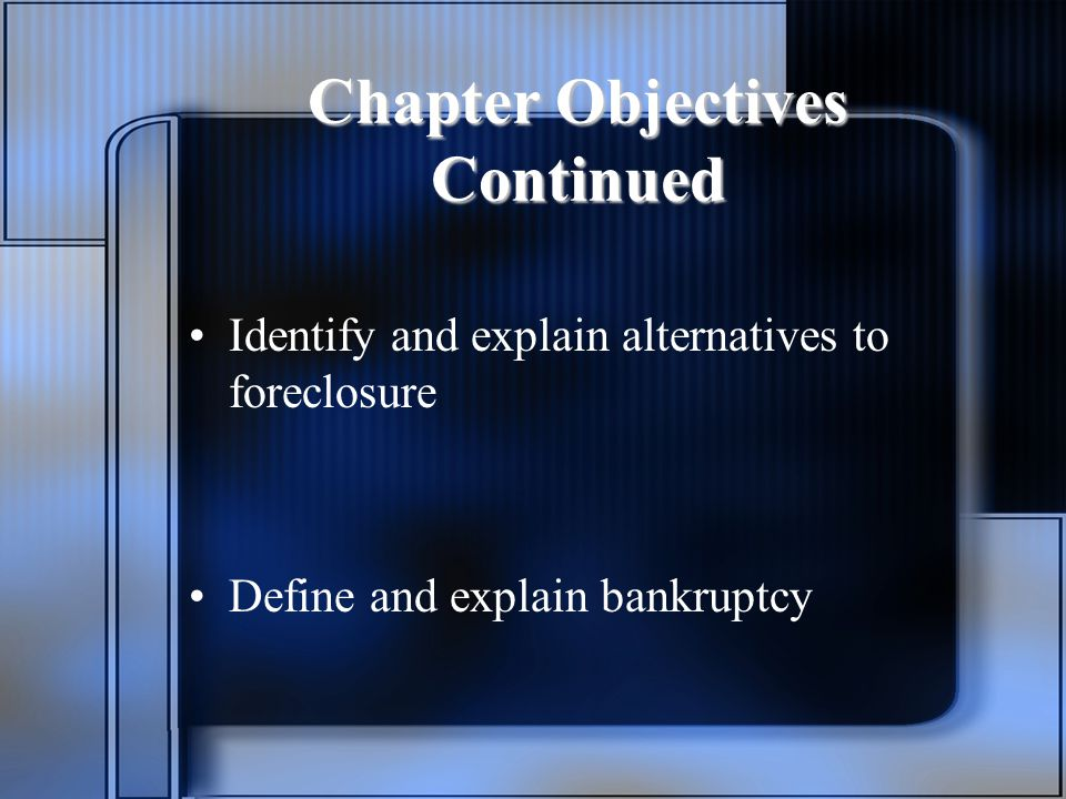 Chapter Objectives Continued Identify and explain alternatives to foreclosure Define and explain bankruptcy