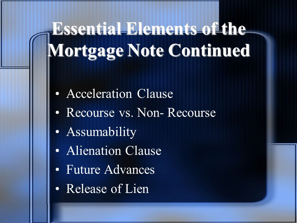 Essential Elements of the Mortgage Note Continued Acceleration Clause Recourse vs.