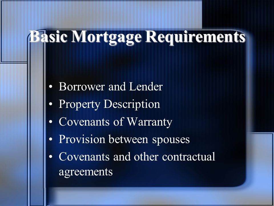 Basic Mortgage Requirements Borrower and Lender Property Description Covenants of Warranty Provision between spouses Covenants and other contractual agreements