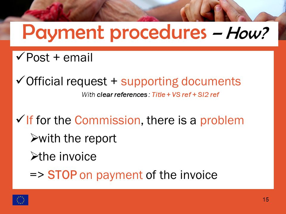 15 Post +  Official request + supporting documents With clear references : Title + VS ref + SI2 ref If for the Commission, there is a problem  with the report  the invoice => STOP on payment of the invoice Request for payments (2) Payment procedures – How