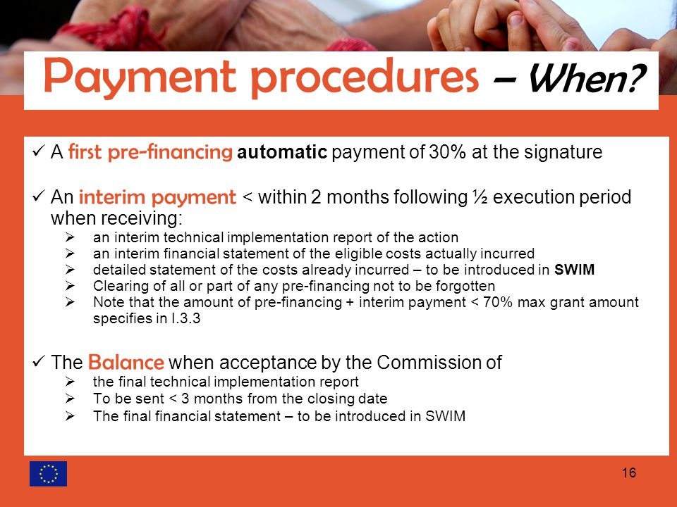 16 A first pre-financing automatic payment of 30% at the signature An interim payment < within 2 months following ½ execution period when receiving:  an interim technical implementation report of the action  an interim financial statement of the eligible costs actually incurred  detailed statement of the costs already incurred – to be introduced in SWIM  Clearing of all or part of any pre-financing not to be forgotten  Note that the amount of pre-financing + interim payment < 70% max grant amount specifies in I.3.3 The Balance when acceptance by the Commission of  the final technical implementation report  To be sent < 3 months from the closing date  The final financial statement – to be introduced in SWIM Payment procedures – When