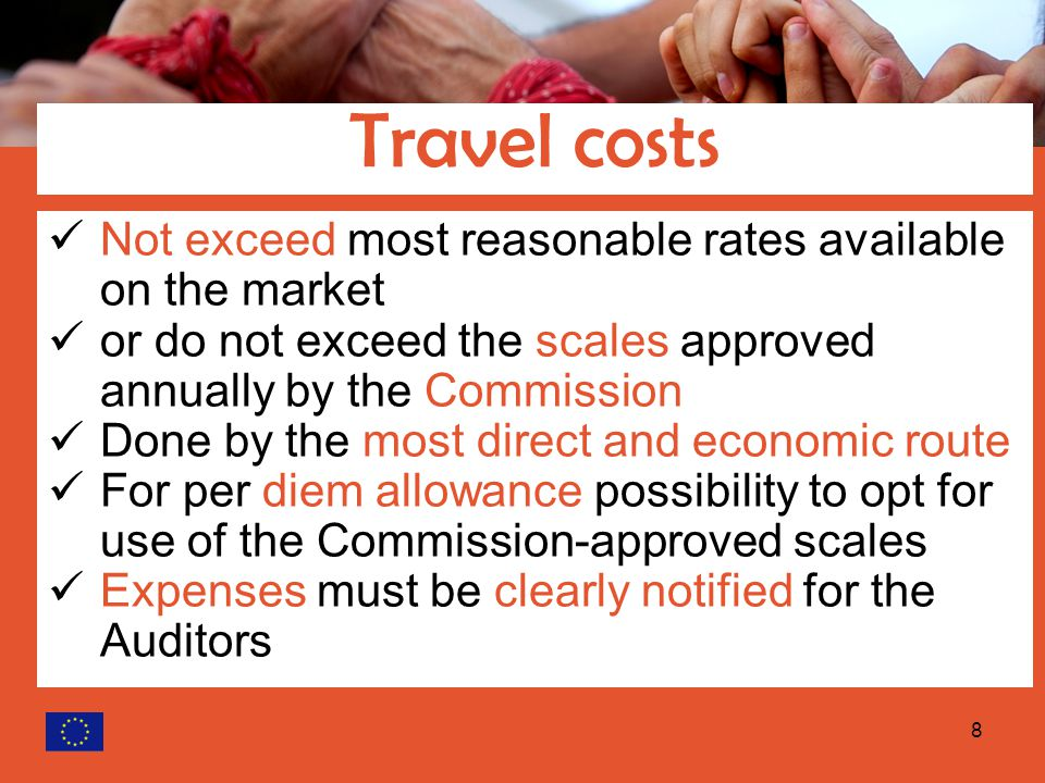 8 Not exceed most reasonable rates available on the market or do not exceed the scales approved annually by the Commission Done by the most direct and economic route For per diem allowance possibility to opt for use of the Commission ‑ approved scales Expenses must be clearly notified for the Auditors Travel costs