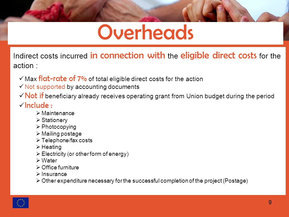 9 Indirect costs incurred in connection with the eligible direct costs for the action : Max flat-rate of 7% of total eligible direct costs for the action Not supported by accounting documents Not if beneficiary already receives operating grant from Union budget during the period Include :  Maintenance  Stationery  Photocopying  Mailing postage  Telephone/fax costs  Heating  Electricity (or other form of energy)  Water  Office furniture  Insurance  Other expenditure necessary for the successful completion of the project (Postage) Overheads