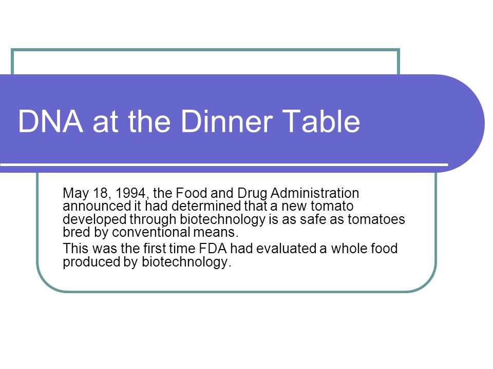 DNA at the Dinner Table May 18, 1994, the Food and Drug Administration announced it had determined that a new tomato developed through biotechnology is as safe as tomatoes bred by conventional means.
