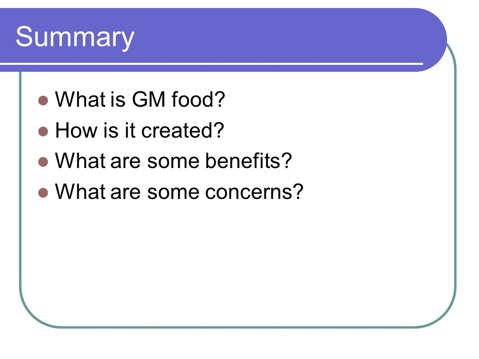 Summary What is GM food How is it created What are some benefits What are some concerns