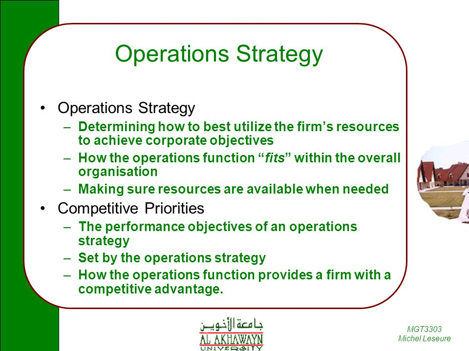 MGT3303 Michel Leseure Operations Strategy –Determining how to best utilize the firm's resources to achieve corporate objectives –How the operations function fits within the overall organisation –Making sure resources are available when needed Competitive Priorities –The performance objectives of an operations strategy –Set by the operations strategy –How the operations function provides a firm with a competitive advantage.