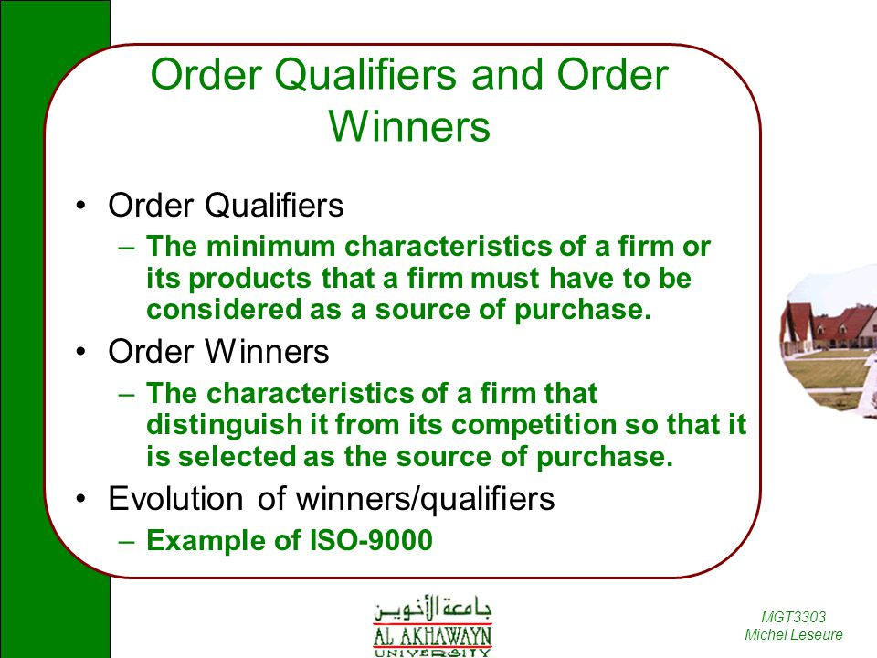 MGT3303 Michel Leseure Order Qualifiers and Order Winners Order Qualifiers –The minimum characteristics of a firm or its products that a firm must have to be considered as a source of purchase.